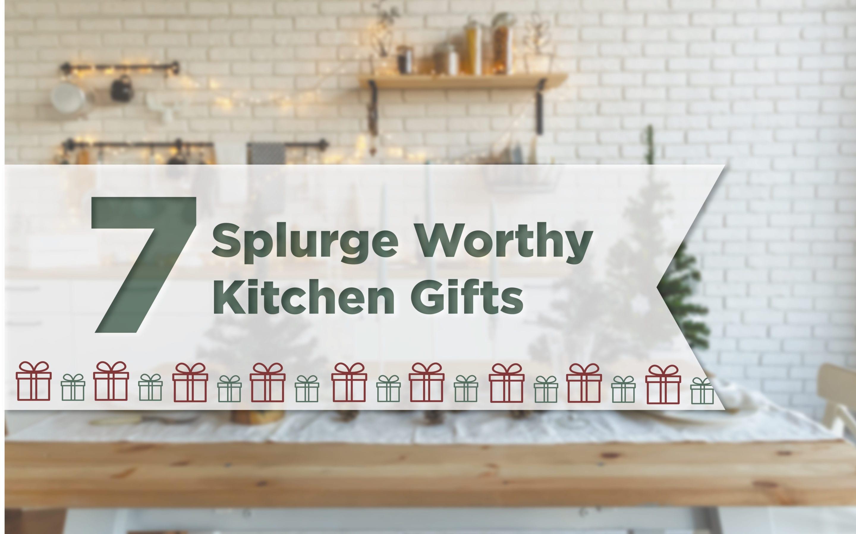 7 Splurge Worthy Kitchen Gifts!